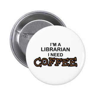 Need Coffee - Librarian 2 Inch Round Button