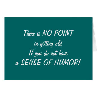 NEED SENSE OF HUMOR TO GROW OLD CARD