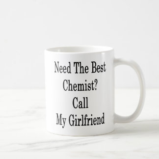 Need The Best Chemist Call My Girlfriend Coffee Mug