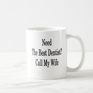 Need The Best Dentist Call My Wife Coffee Mug