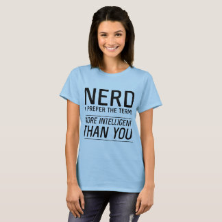 Nerd I prefer the term more intelligent than you T-Shirt