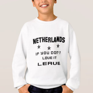 Netherlands If you don't love it, Leave Sweatshirt