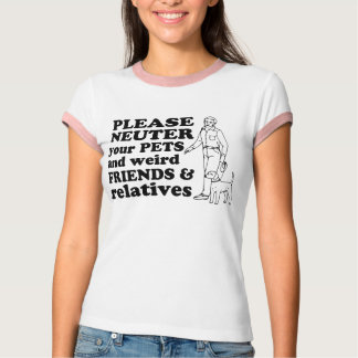 Neuter your pets and weird friends and relatives T-Shirt