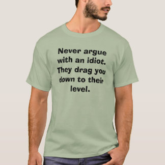 Never argue with an idiot. They drag you down t... T-Shirt