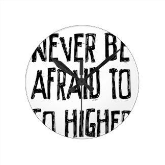 Never Be Afraid To Go Higher Round Clock