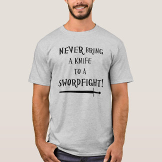 Never bring a knife to a swordfight! T-Shirt