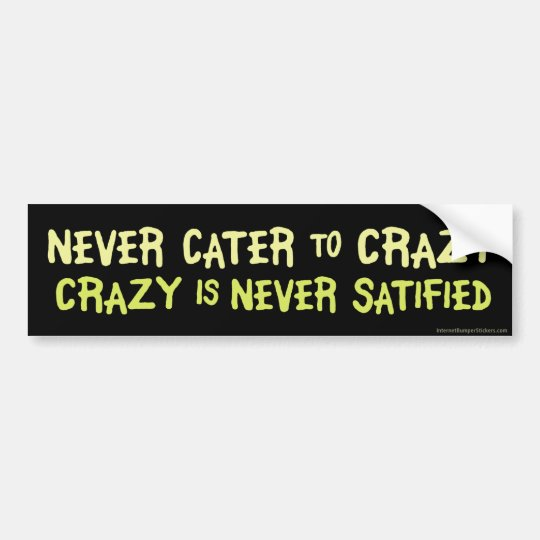 Never Cater to Crazy Bumper Sticker