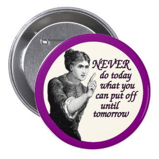 Never do today what you can put off until tomorrow 3 inch round button