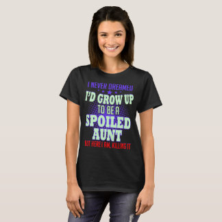 Never Dreamed Grow Up To Spoiled Aunt Killing It T-Shirt
