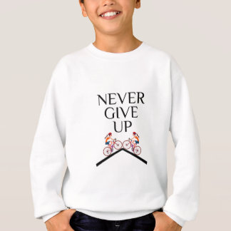 Never ever give up keep going sweatshirt