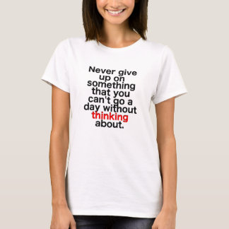 Never give up on something that you can't go a day T-Shirt