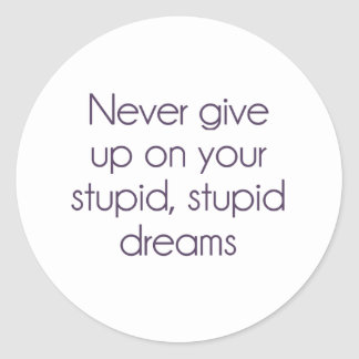 Never Give Up On Your Stupid Dreams Round Sticker