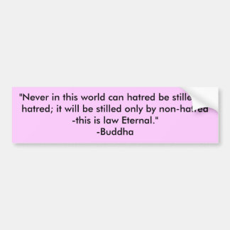 """Never in this world can hatred be stilled by h... Bumper Sticker"