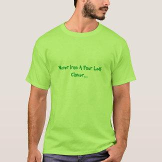Never Iron A Four Leaf Clover... T-Shirt
