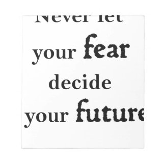 never let your fear decide your future notepad