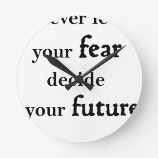 never let your fear decide your future round clock