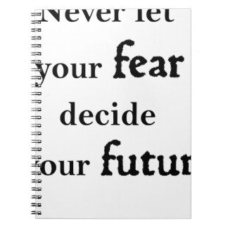 never let your fear decide your future spiral notebook