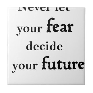 never let your fear decide your future tile