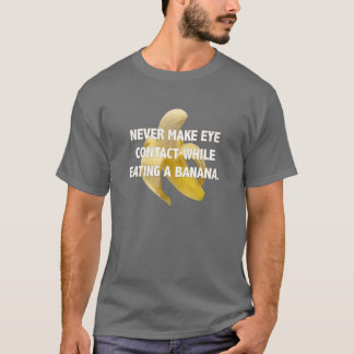 NEVER MAKE EYE CONTACT WHILE EATING A BANANA. T-Shirt