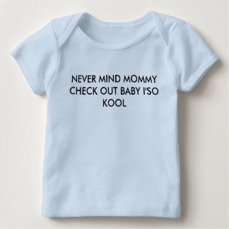 NEVER MIND MOMMY CHECK OUT BABY I;SO KOOL BABY T-Shirt