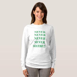 never, never, never, never, maybe!! women long sl T-Shirt