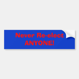 Never Re-elect ANYONE! Bumper Sticker
