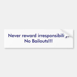 Never reward irresponsibility.No Bailouts!!! Bumper Sticker