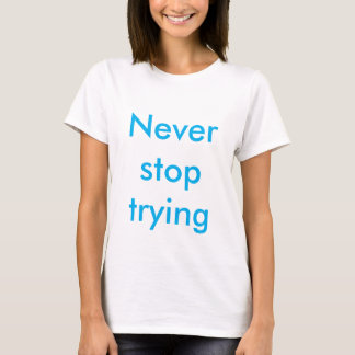 Never stop trying T-shirt