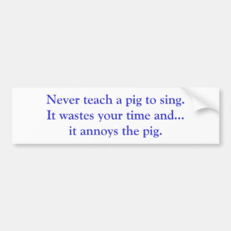 Never teach a pig to sing. It wastes your time ... Bumper Stickers