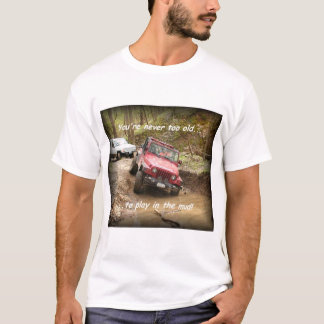 Never too old....to play in the mud! T-Shirt