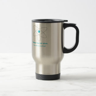 Never trust an atom. They make up everything! Travel Mug