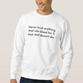 Never trust anything that can bleed for 5 days ... sweatshirt