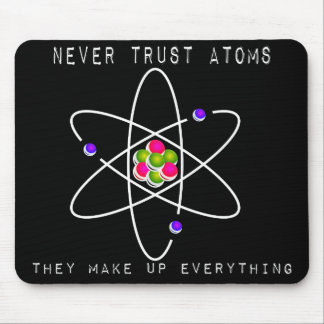 Never Trust Atoms - They Make Up Everything Mouse Pad