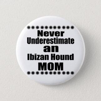 Never Underestimate Ibizan Hound  Mom 2 Inch Round Button