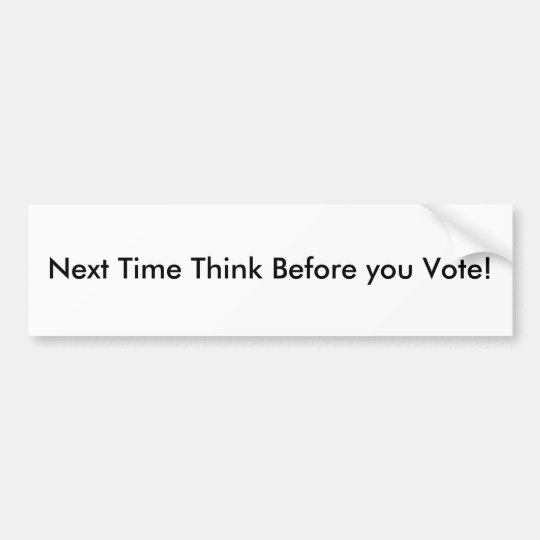 Next Time Think Before you Vote! Bumper Sticker