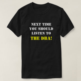 """NEXT TIME YOU SHOULD LISTEN TO THE DBA!"" T-Shirt"