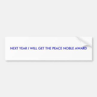 NEXT YEAR I WILL GET THE PEACE NOBLE AWARD BUMPER STICKER