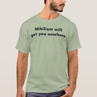Nihilism will get you nowhere T-Shirt