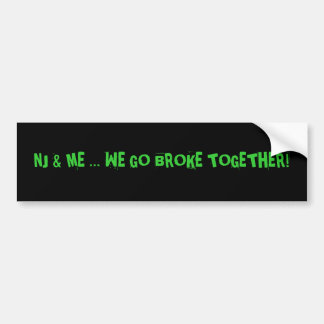 NJ & ME ... We go broke together! Bumper Sticker