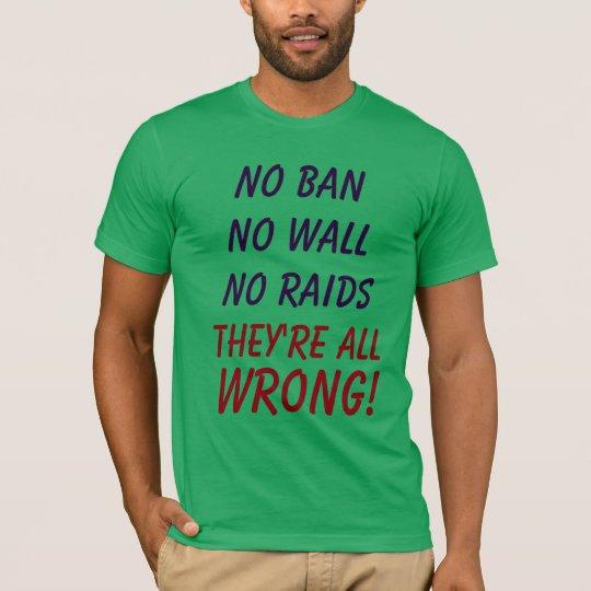 No Ban No Wall No Raids They're All WRONG!!  Shirt