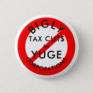 No BIGLY Tax Cuts for YUGE Corporations. 2 Inch Round Button