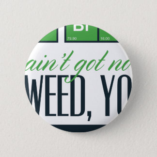 no bro, ain't get no weed seriously 2 inch round button