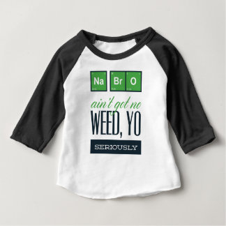 no bro, ain't get no weed seriously baby T-Shirt