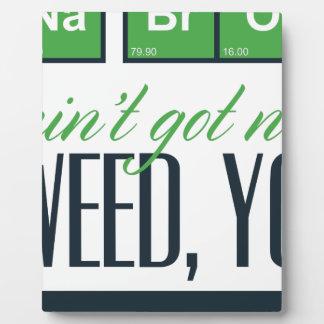 no bro, ain't get no weed seriously plaque