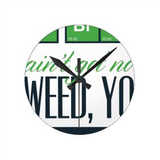no bro, ain't get no weed seriously round clock