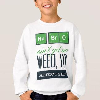 no bro, ain't get no weed seriously sweatshirt