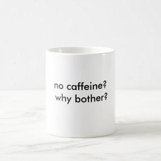 no caffeine? why bother? coffee mug