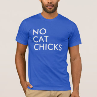 NO CAT CHICKS! T-Shirt