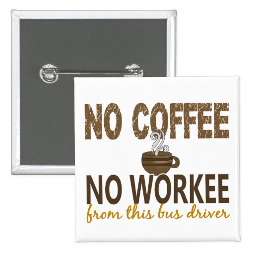 No Coffee No Workee Bus Driver Pinback Buttons