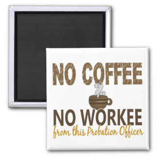 No Coffee No Workee Probation Officer Square Magnet